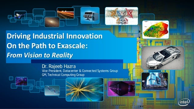 Driving Industrial InnovationOn the Path to Exascale:From Vision to RealityDr. Rajeeb HazraVice President, Datacenter & Co...