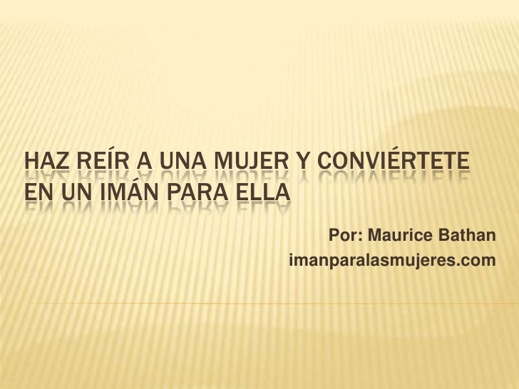 HAZ REÍR A UNA MUJER Y CONVIÉRTETEEN UN IMÁN PARA ELLA                        Por: Maurice Bathan                    imanp...