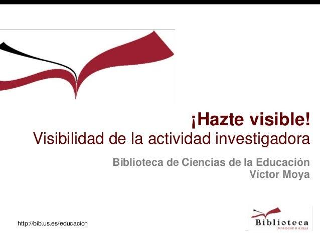 http://bib.us.es/educacion Biblioteca de Ciencias de la Educación Víctor Moya ¡Hazte visible! Visibilidad de la actividad ...