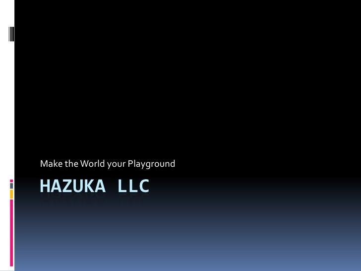Hazuka LLC<br />Make the World your Playground<br />