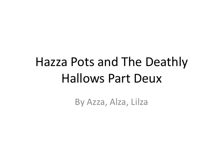 Hazza Pots and The Deathly Hallows Part Deux<br />By Azza, Alza, Lilza<br />