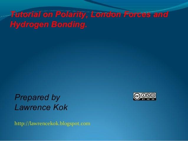 http://lawrencekok.blogspot.com Prepared by Lawrence Kok Tutorial on Polarity, London Forces and Hydrogen Bonding.