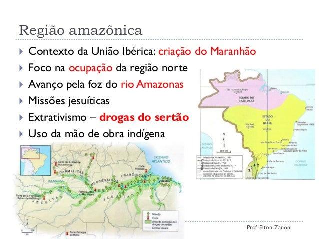 Região amazônica  Contexto da União Ibérica: criação do Maranhão  Foco na ocupação da região norte  Avanço pela foz do ...