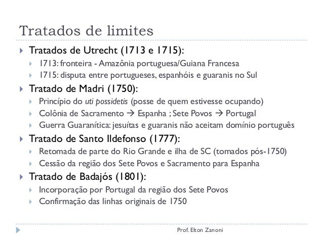 Tratados de limites  Tratados de Utrecht (1713 e 1715):  1713: fronteira - Amazônia portuguesa/Guiana Francesa  1715: d...