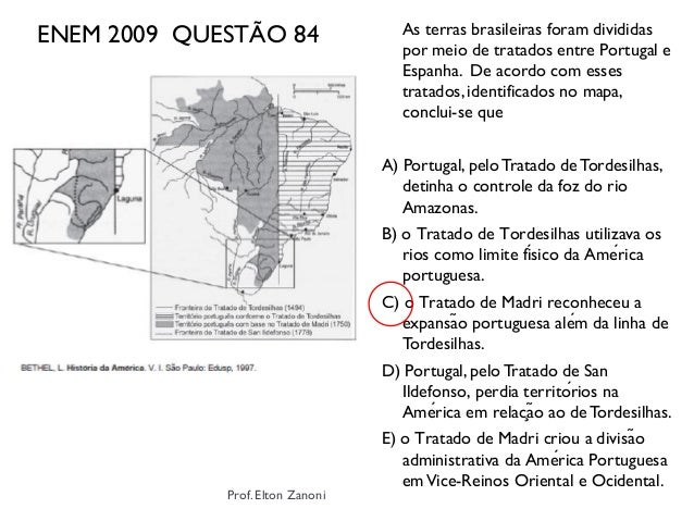 ENEM 2009 QUESTÃO 84 As terras brasileiras foram divididas por meio de tratados entre Portugal e Espanha. De acordo com es...