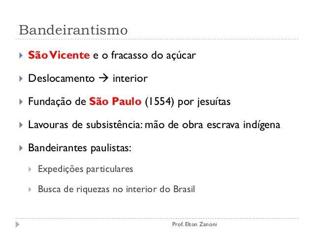 Bandeirantismo  SãoVicente e o fracasso do açúcar  Deslocamento  interior  Fundação de São Paulo (1554) por jesuítas ...