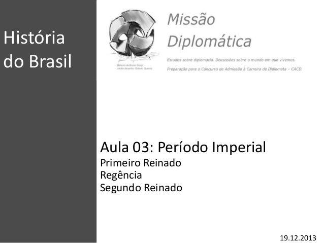 História do Brasil Aula 03: Período Imperial Primeiro Reinado Regência Segundo Reinado 19.12.2013