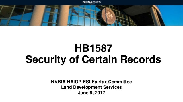 HB1587 Security of Certain Records NVBIA-NAIOP-ESI-Fairfax Committee Land Development Services June 8, 2017