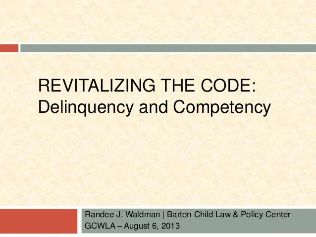 REVITALIZING THE CODE:  Delinquency and Competency  Randee J. Waldman | Barton Child Law & Policy Center  GCWLA – August 6...
