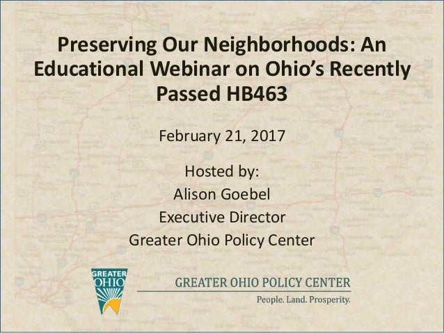 Preserving Our Neighborhoods: An Educational Webinar on Ohio's Recently Passed HB463 February 21, 2017 Hosted by: Alison G...