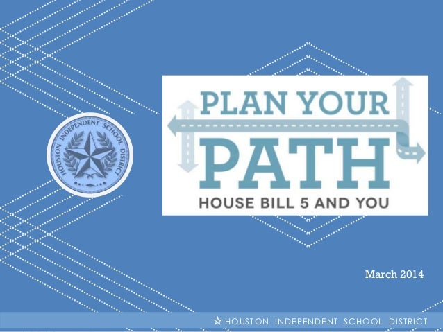 March 2014  H I S DHOUSTON INDEPENDENT SCHOOL DISTRICT | Plan Your Path: House Bill 5 and You
