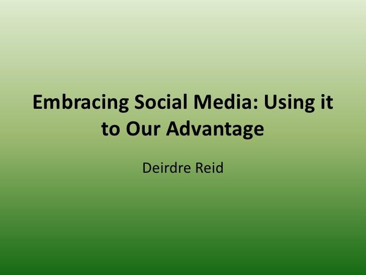 Embracing Social Media: Using it to Our Advantage <br />Deirdre Reid<br />