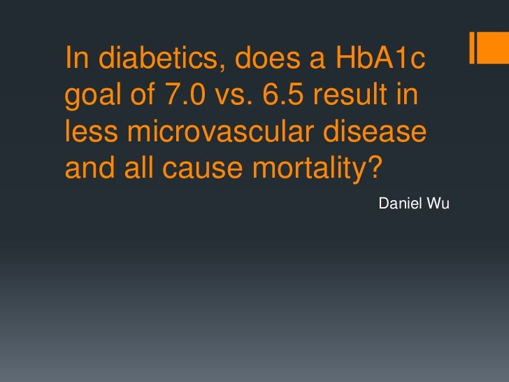 In diabetics, does a HbA1cgoal of 7.0 vs. 6.5 result inless microvascular diseaseand all cause mortality?                 ...