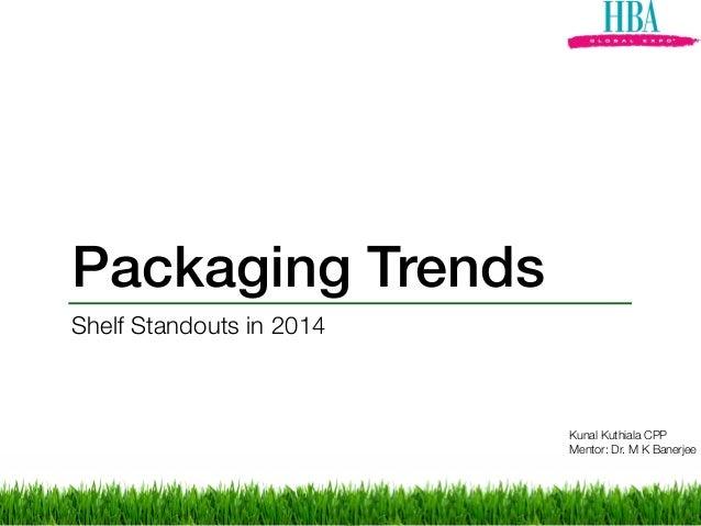 Packaging Trends Shelf Standouts in 2014 Kunal Kuthiala CPP Mentor: Dr. M K Banerjee