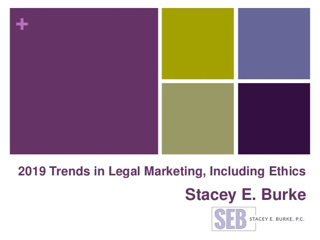 + 2019 Trends in Legal Marketing, Including Ethics Stacey E. Burke