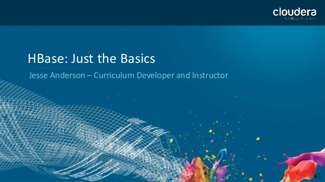 1 HBase: Just the Basics Jesse Anderson – Curriculum Developer and Instructor v1