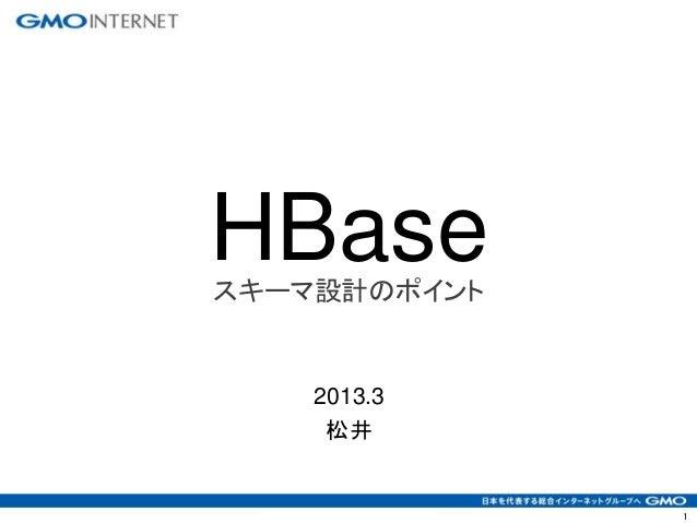 1 HBaseスキーマ設計のポイント 2013.3 松井