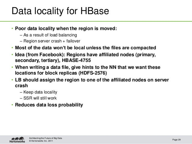 © Hortonworks Inc. 2011Data locality for HBase• Poor data locality when the region is moved:– As a result of load balancin...