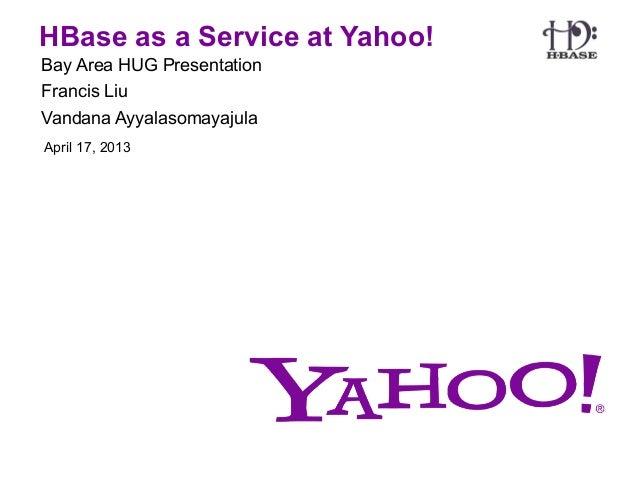 HBase as a Service at Yahoo!Bay Area HUG PresentationFrancis LiuVandana AyyalasomayajulaApril 17, 2013
