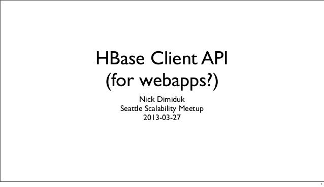 HBase Client API (for webapps?)         Nick Dimiduk   Seattle Scalability Meetup          2013-03-27                     ...