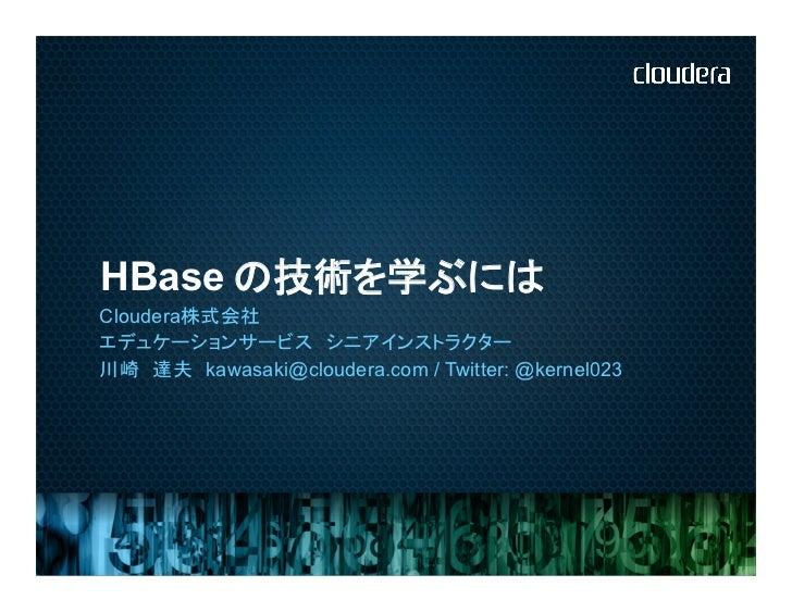 HBase      の技術を学ぶにはCloudera株式会社エデュケーションサービス シニアインストラクター川崎 達夫 kawasaki@cloudera.com / Twitter: @kernel023