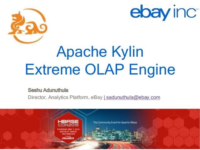 http://kylin.io Apache Kylin Extreme OLAP Engine Seshu Adunuthula Director, Analytics Platform, eBay | sadunuthula@ebay.com