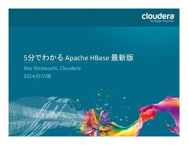 1   5分でわかる  Apache  HBase  最新版   Sho  Shimauchi,  Cloudera   2014/07/08