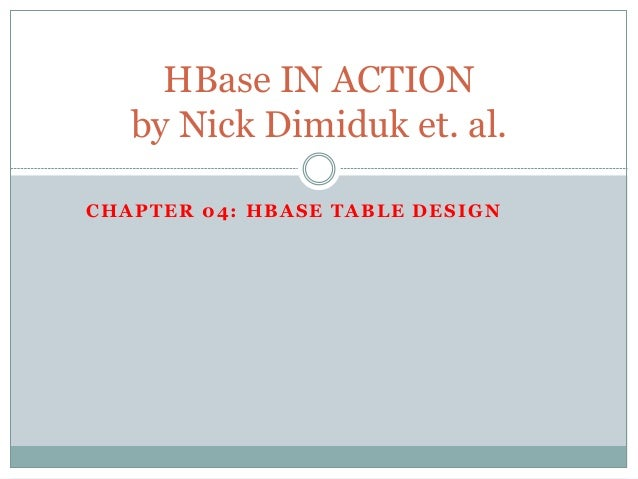 CHAPTER 04: HBASE TABLE DESIGN HBase IN ACTION by Nick Dimiduk et. al.