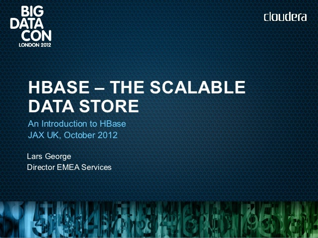 HBASE – THE SCALABLEDATA STOREAn Introduction to HBaseJAX UK, October 2012Lars GeorgeDirector EMEA Services