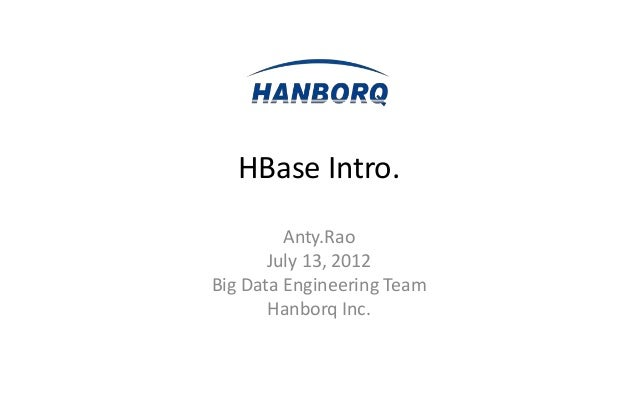 HBase Intro.         Anty.Rao       July 13, 2012Big Data Engineering Team       Hanborq Inc.