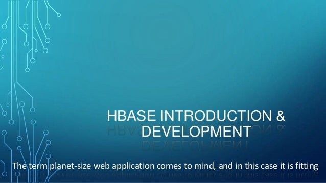 HBASE INTRODUCTION & DEVELOPMENT The term planet-size web application comes to mind, and in this case it is fitting