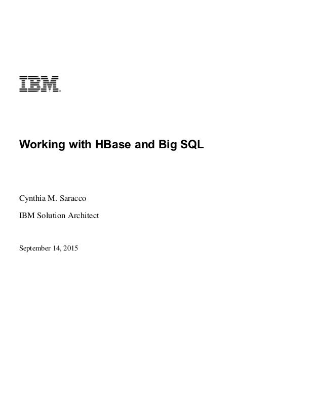 Working with HBase and Big SQL Cynthia M. Saracco IBM Solution Architect September 14, 2015