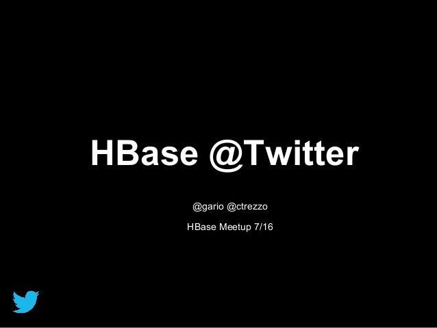 HBase @Twitter @gario @ctrezzo HBase Meetup 7/16