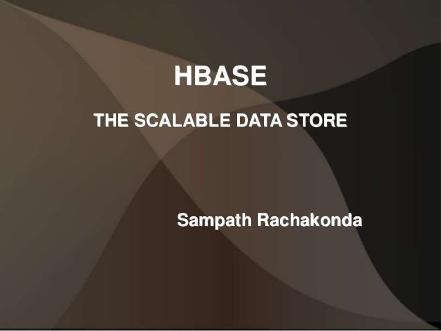 HBASE THE SCALABLE DATA STORE Sampath Rachakonda