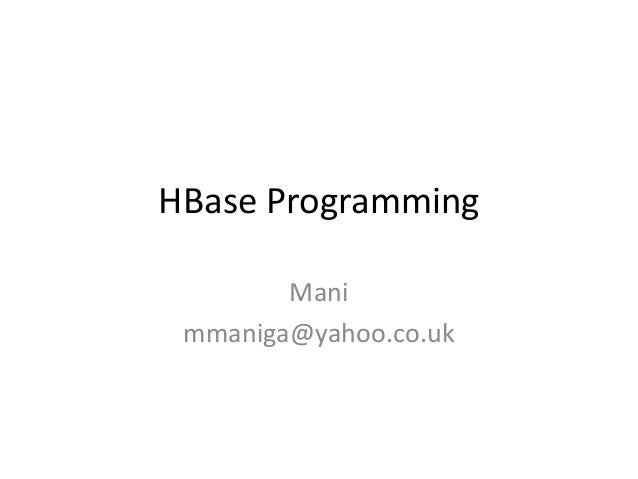 HBase Programming        Mani mmaniga@yahoo.co.uk