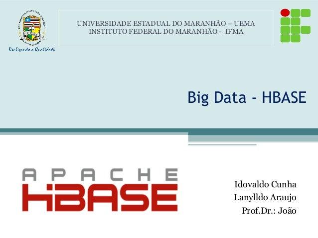 Big Data - HBASE Idovaldo Cunha Lanylldo Araujo Prof.Dr.: João UNIVERSIDADE ESTADUAL DO MARANHÃO – UEMA INSTITUTO FEDERAL ...