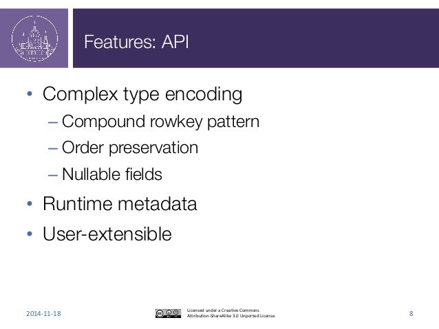 Features: API  • Complex type encoding  – Compound rowkey pattern  – Order preservation  – Nullable fields  • Runtime meta...