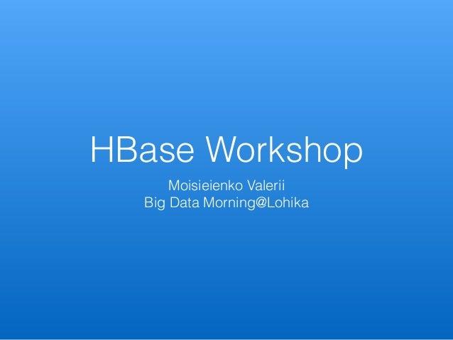 HBase Workshop Moisieienko Valerii Big Data Morning@Lohika