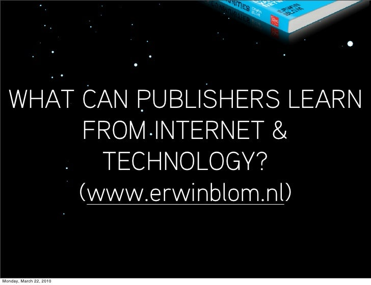 WHAT CAN PUBLISHERS LEARN        FROM INTERNET &          TECHNOLOGY?        (www.erwinblom.nl)   Monday, March 22, 2010