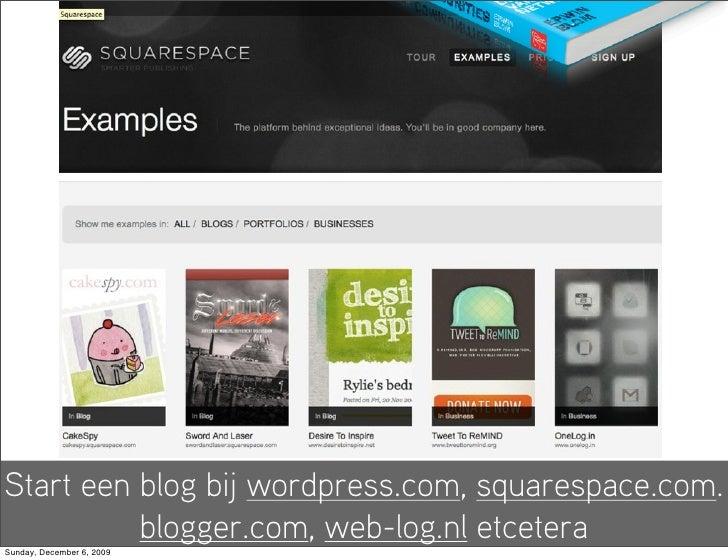Start een blog bij wordpress.com, squarespace.com.           blogger.com, web-log.nl etcetera Sunday, December 6, 2009