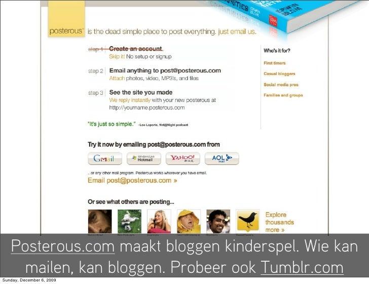 Posterous.com maakt bloggen kinderspel. Wie kan     mailen, kan bloggen. Probeer ook Tumblr.com Sunday, December 6, 2009