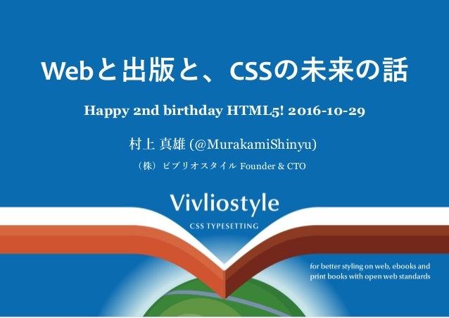 Webと出版と、CSSの未来の話 Happy2ndbirthdayHTML5!20161029 村上真雄(@MurakamiShinyu) (株)ビブリオスタイルFounder&CTO