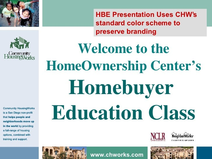 Welcome to the HomeOwnership Center's Homebuyer  Education Class HBE Presentation Uses CHW's standard color scheme to pres...