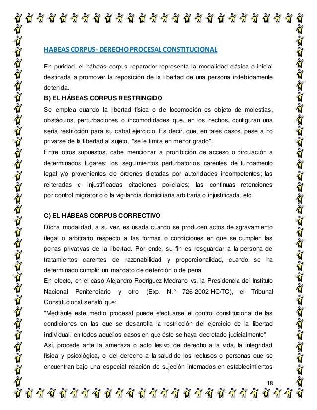 HABEAS CORPUS- DERECHO PROCESAL CONSTITUCIONAL 18 En puridad, el hábeas corpus reparador representa la modalidad clásica o...