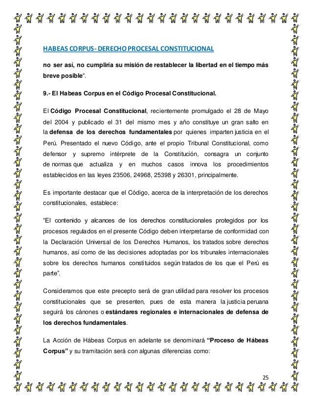 HABEAS CORPUS- DERECHO PROCESAL CONSTITUCIONAL 25 no ser así, no cumpliría su misión de restablecer la libertad en el tiem...