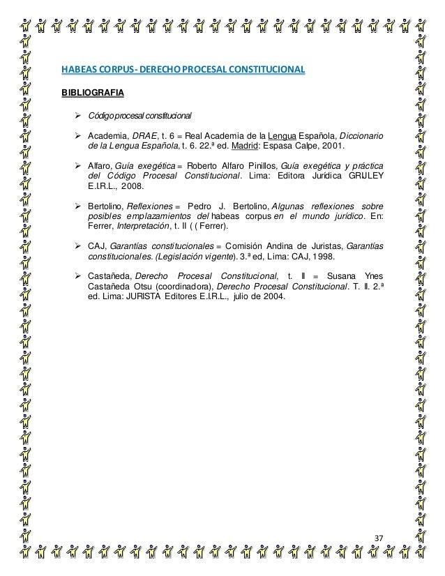HABEAS CORPUS- DERECHO PROCESAL CONSTITUCIONAL 37 BIBLIOGRAFIA  Códigoprocesal constitucional  Academia, DRAE, t. 6 = Re...