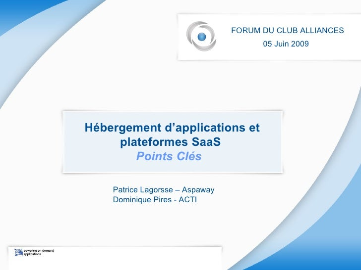 Hébergement d'applications et plateformes SaaS  Points Clés  FORUM DU CLUB ALLIANCES 05 Juin 2009   Patrice Lagorsse – Asp...