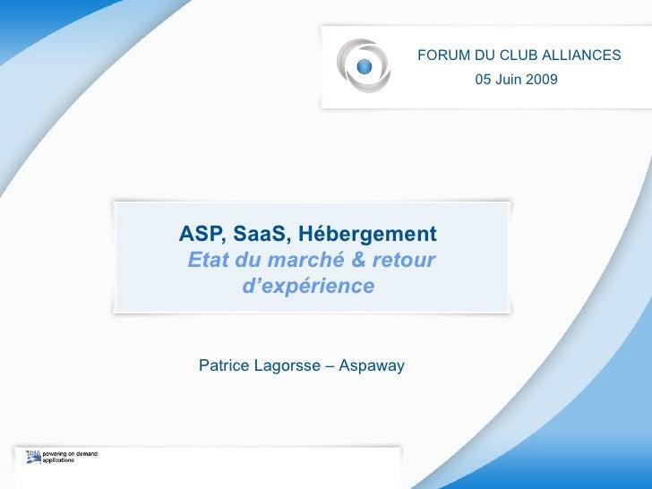 ASP, SaaS, Hébergement   Etat du marché & retour d'expérience   FORUM DU CLUB ALLIANCES 05 Juin 2009   Patrice Lagorsse – ...