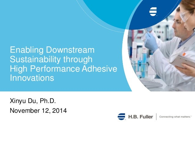 Enabling Downstream Sustainability through High Performance Adhesive Innovations  Xinyu Du, Ph.D.  November 12, 2014