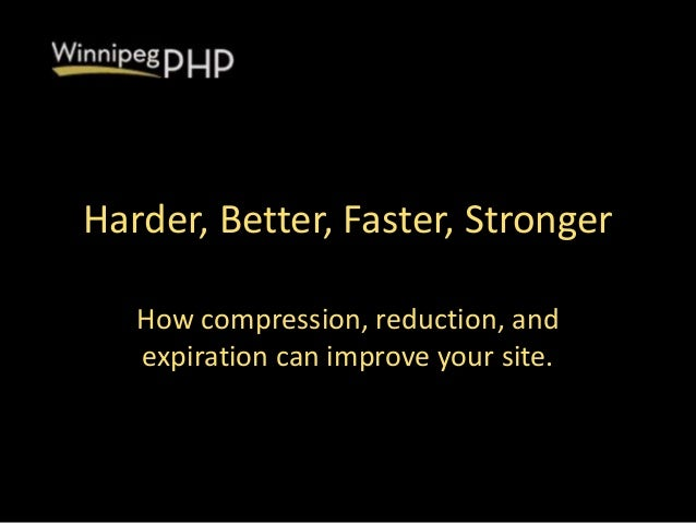 Harder, Better, Faster, StrongerHow compression, reduction, andexpiration can improve your site.